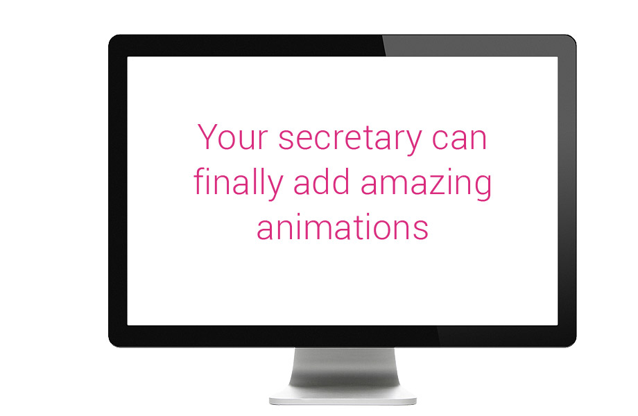 Your secretary can finally add amazing animations